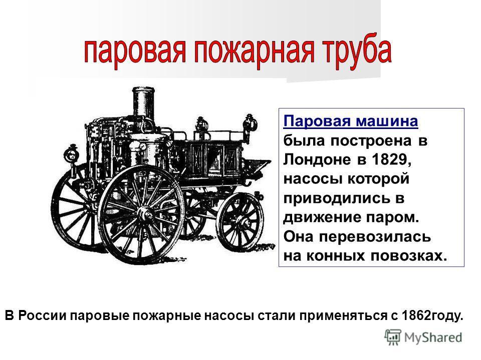 Паровая машина была построена в Лондоне в 1829, насосы которой приводились в движение паром. Она перевозилась на конных повозках. В России паровые пожарные насосы стали применяться с 1862году.