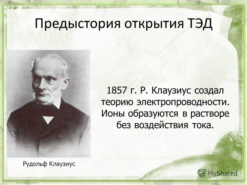 Предыстория открытия ТЭД Рудольф Клаузиус 1857 г. Р. Клаузиус создал теорию электропроводности. Ионы образуются в растворе без воздействия тока.