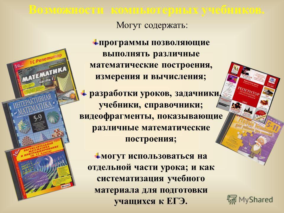 Возможности компьютерных учебников. Могут содержать: программы позволяющие выполнять различные математические построения, измерения и вычисления; разработки уроков, задачники, учебники, справочники; видеофрагменты, показывающие различные математическ