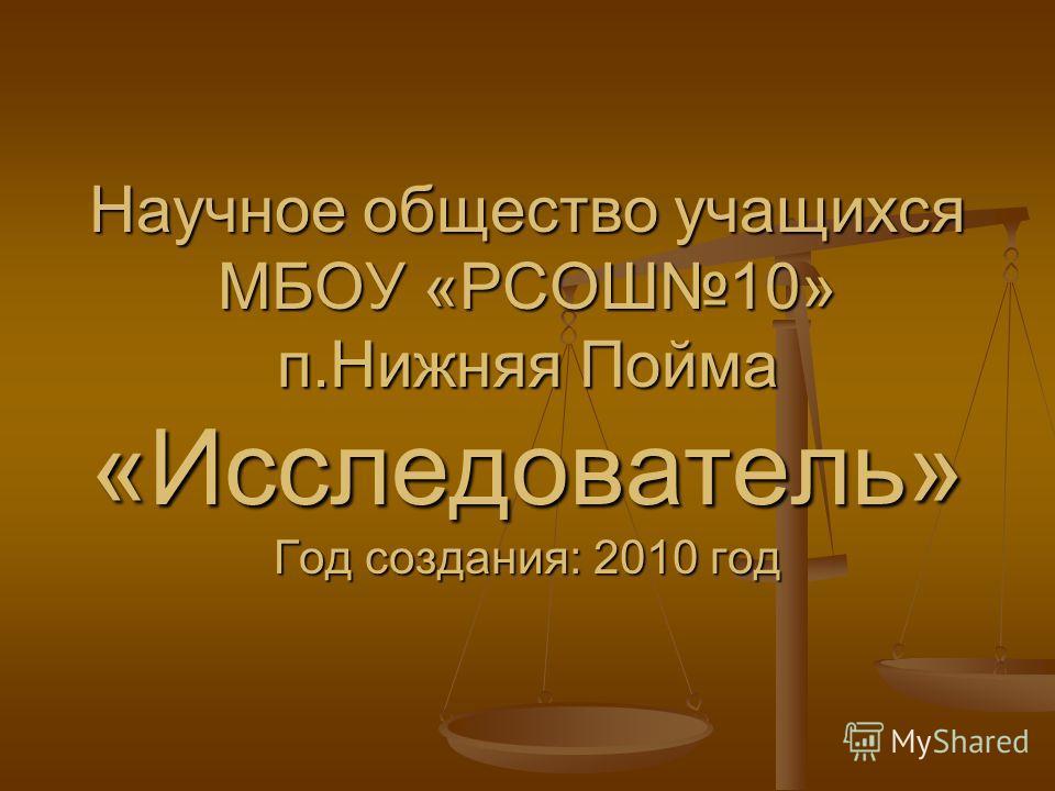 Научное общество учащихся МБОУ «РСОШ10» п.Нижняя Пойма «Исследователь» Год создания: 2010 год