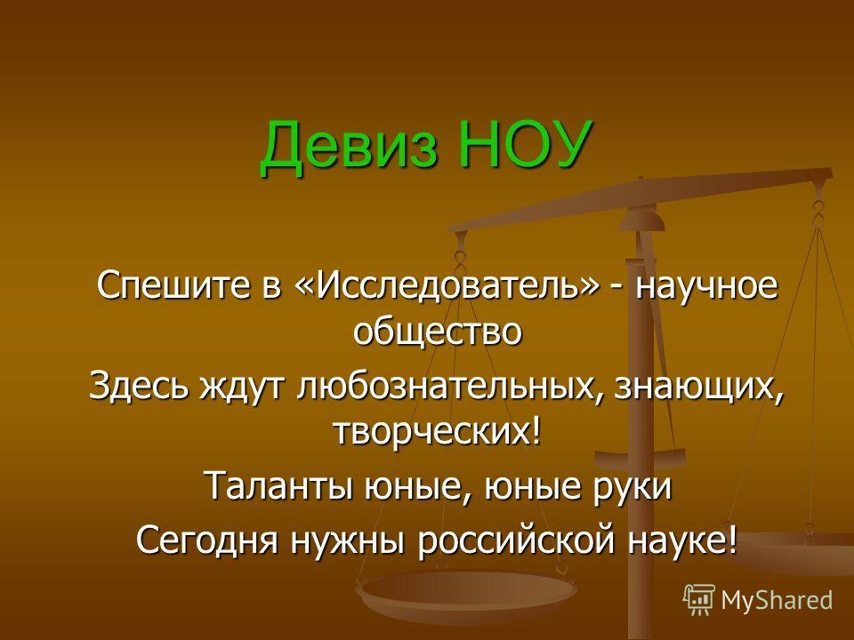 Девиз НОУ Спешите в «Исследователь» - научное общество Здесь ждут любознательных, знающих, творческих! Таланты юные, юные руки Сегодня нужны российской науке!