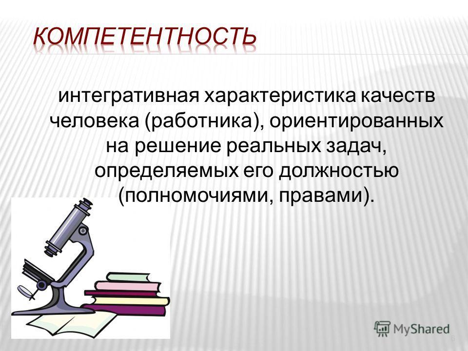 6 интегративная характеристика качеств человека (работника), ориентированных на решение реальных задач, определяемых его должностью (полномочиями, правами).