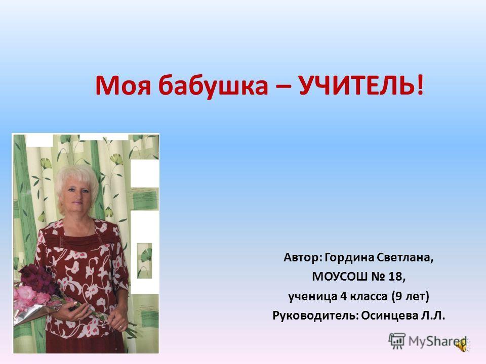 Моя бабушка – УЧИТЕЛЬ! Автор: Гордина Светлана, МОУСОШ 18, ученица 4 класса (9 лет) Руководитель: Осинцева Л.Л.
