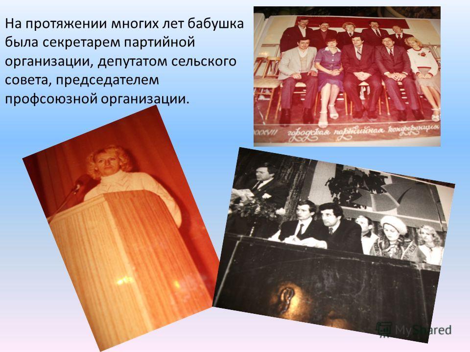 На протяжении многих лет бабушка была секретарем партийной организации, депутатом сельского совета, председателем профсоюзной организации.