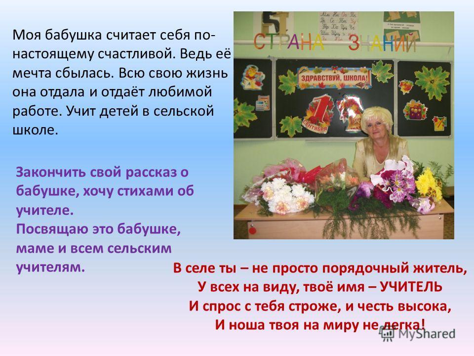 Моя бабушка считает себя по- настоящему счастливой. Ведь её мечта сбылась. Всю свою жизнь она отдала и отдаёт любимой работе. Учит детей в сельской школе. Закончить свой рассказ о бабушке, хочу стихами об учителе. Посвящаю это бабушке, маме и всем се