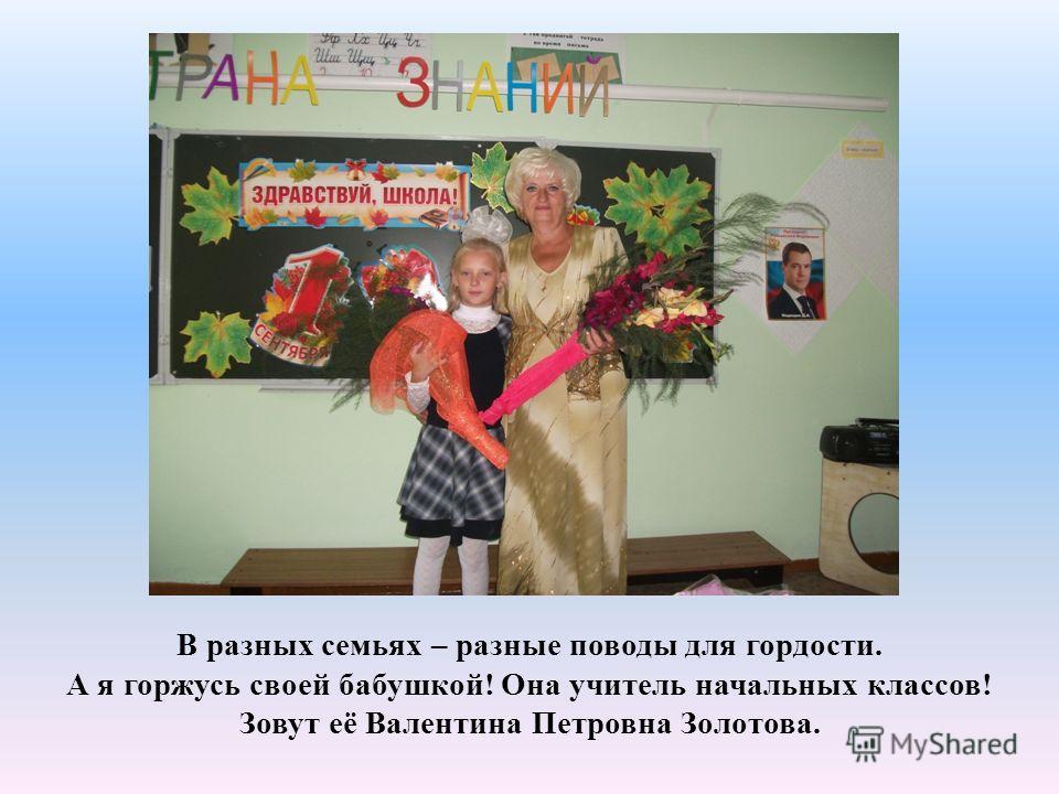 В разных семьях – разные поводы для гордости. А я горжусь своей бабушкой! Она учитель начальных классов! Зовут её Валентина Петровна Золотова.