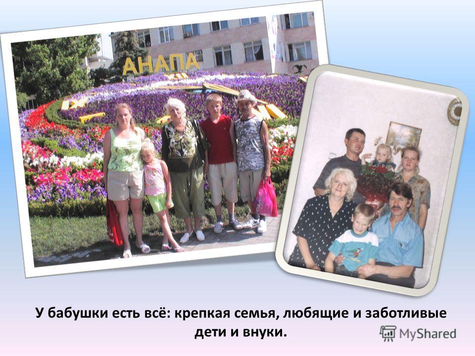 У бабушки есть всё: крепкая семья, любящие и заботливые дети и внуки.