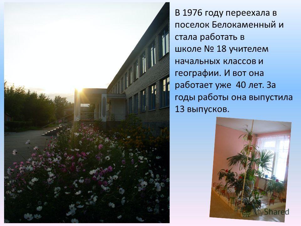 В 1976 году переехала в поселок Белокаменный и стала работать в школе 18 учителем начальных классов и географии. И вот она работает уже 40 лет. За годы работы она выпустила 13 выпусков.
