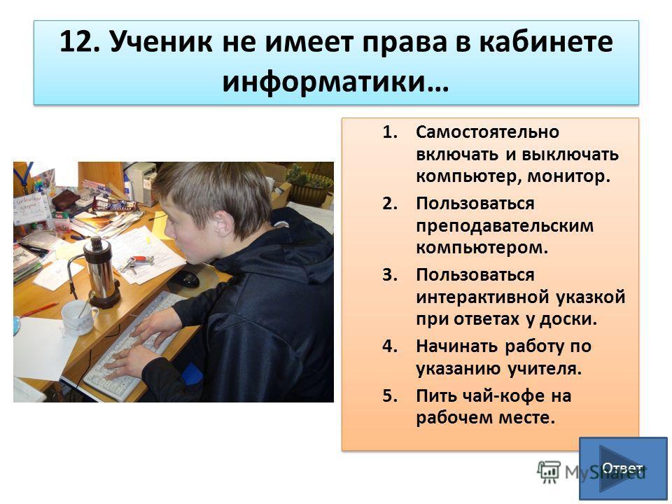 12. Ученик не имеет права в кабинете информатики… 1.Самостоятельно включать и выключать компьютер, монитор. 2.Пользоваться преподавательским компьютером. 3.Пользоваться интерактивной указкой при ответах у доски. 4.Начинать работу по указанию учителя.