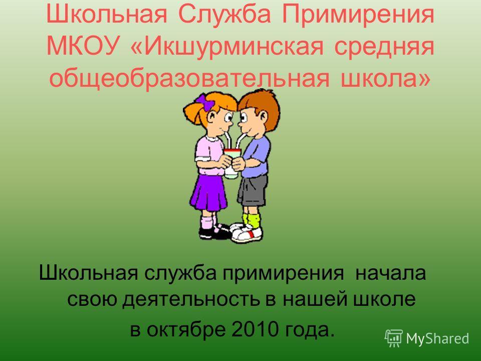 Школьная Служба Примирения МКОУ «Икшурминская средняя общеобразовательная школа» Школьная служба примирения начала свою деятельность в нашей школе в октябре 2010 года.