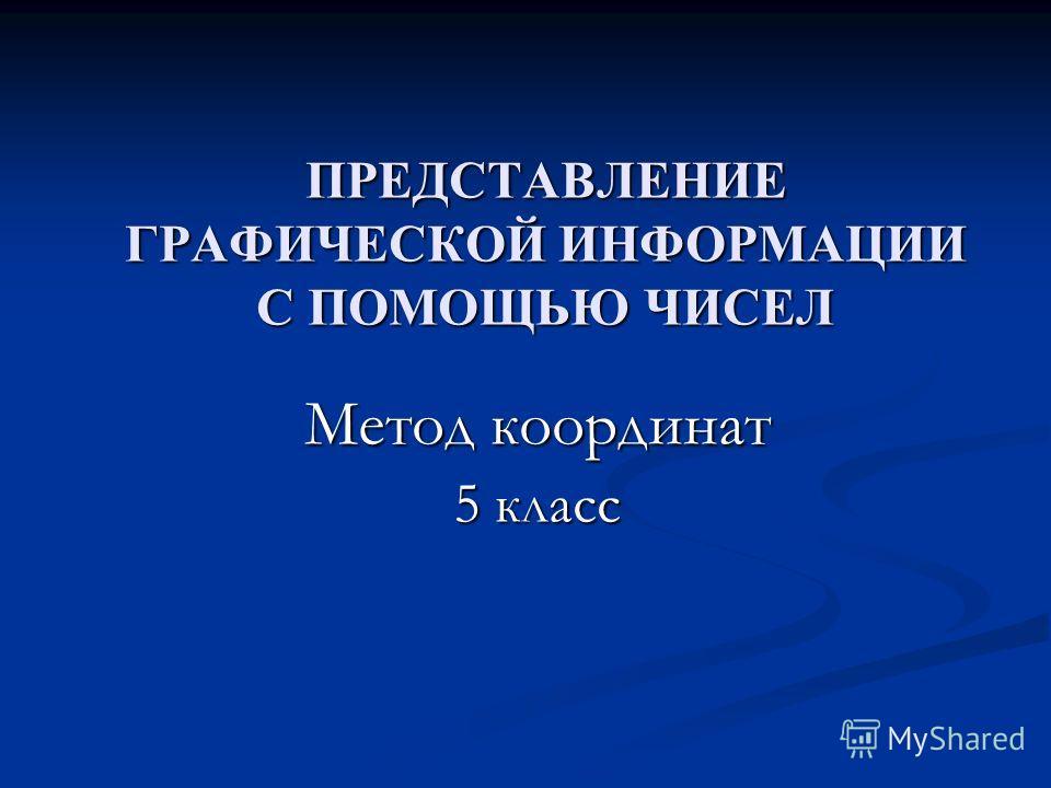 ПРЕДСТАВЛЕНИЕ ГРАФИЧЕСКОЙ ИНФОРМАЦИИ С ПОМОЩЬЮ ЧИСЕЛ Метод координат 5 класс