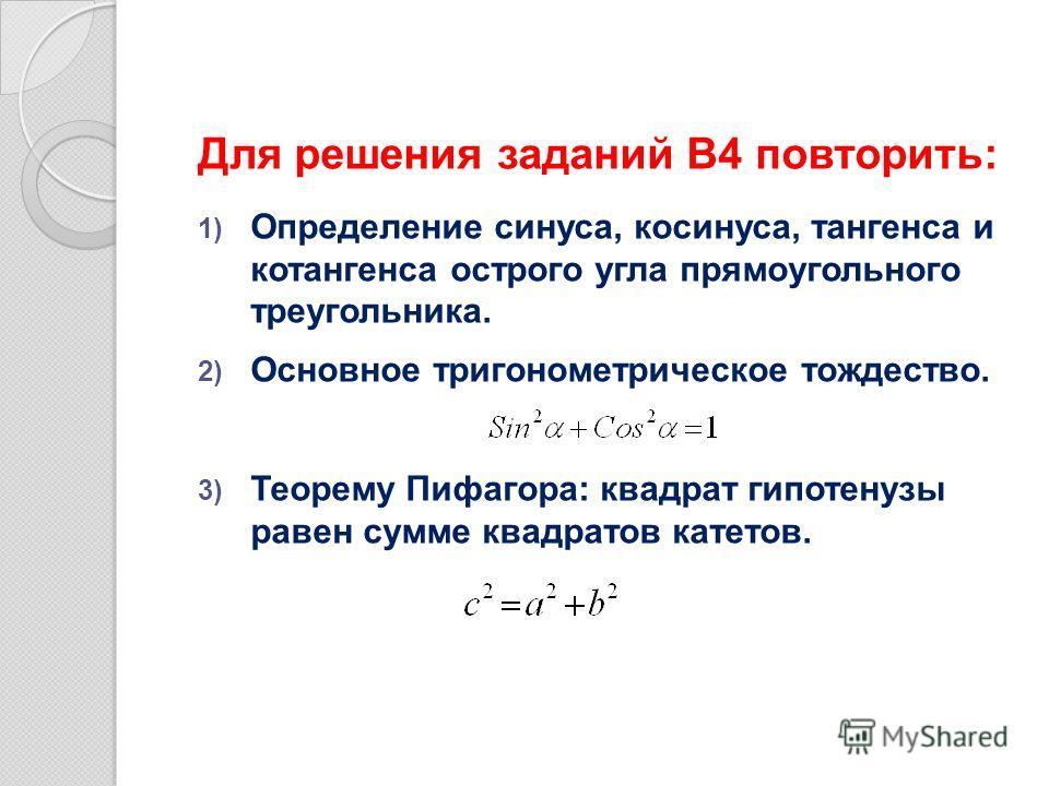 Для решения заданий В4 повторить: 1) Определение синуса, косинуса, тангенса и котангенса острого угла прямоугольного треугольника. 2) Основное тригонометрическое тождество. 3) Теорему Пифагора: квадрат гипотенузы равен сумме квадратов катетов.