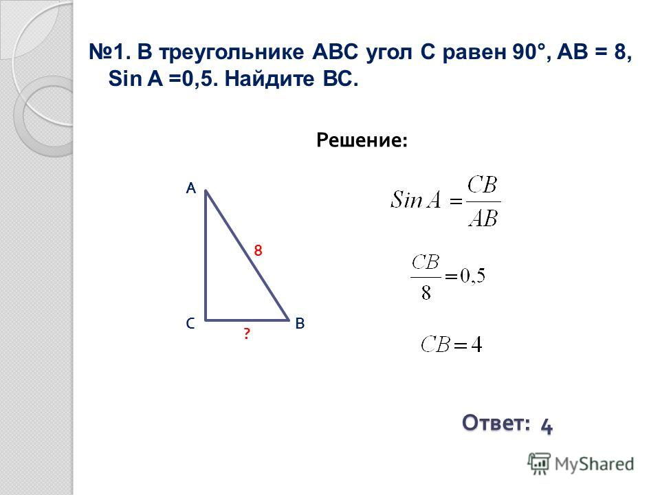 1. В треугольнике ABC угол С равен 90°, AВ = 8, Sin A =0,5. Найдите ВС. Решение: Ответ : 4 ВС А 8 ?