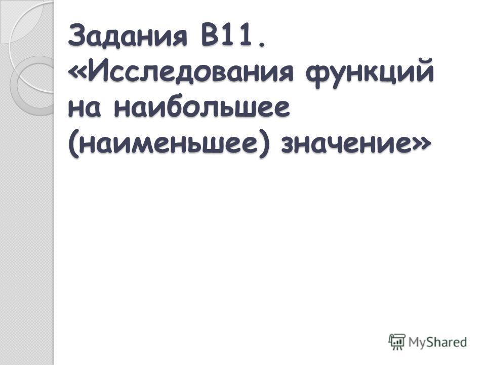 Задания В11. «Исследования функций на наибольшее (наименьшее) значение»