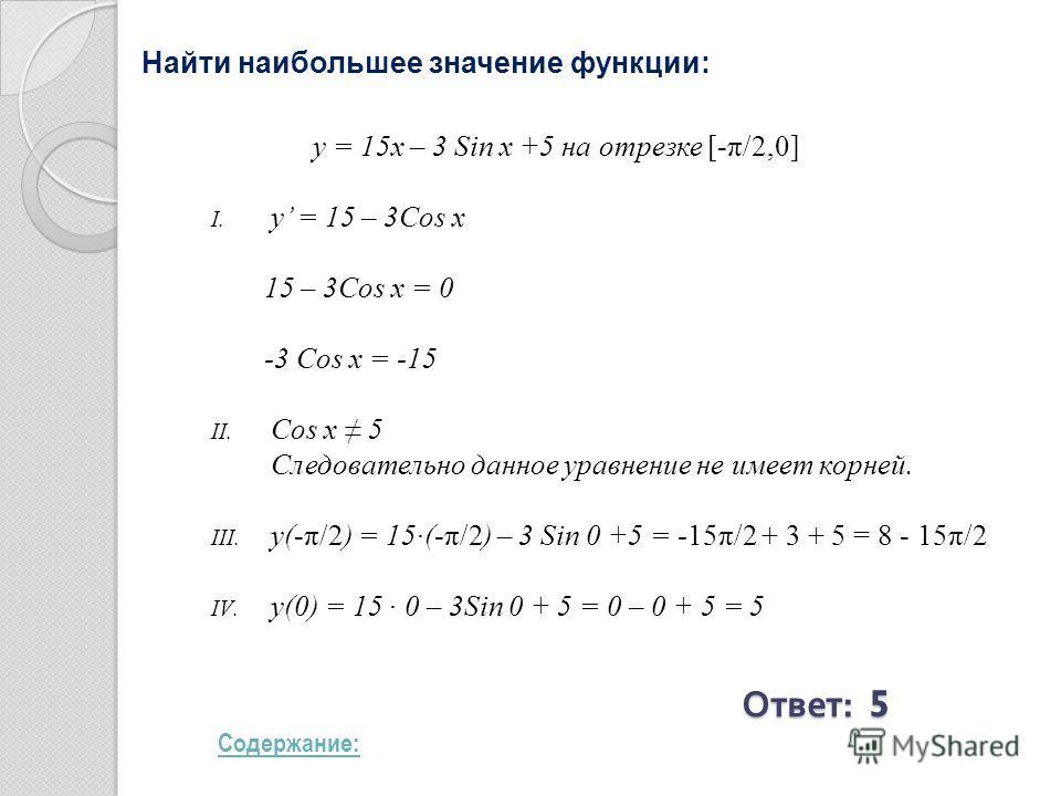 Найти наибольшее значение функции: y = 15x – 3 Sin x +5 на отрезке [-π/2,0] I. y = 15 – 3Cos x 15 – 3Cos x = 0 -3 Cos x = -15 II. Cos x 5 Следовательно данное уравнение не имеет корней. III. y(-π/2) = 15(-π/2) – 3 Sin 0 +5 = -15π/2 + 3 + 5 = 8 - 15π/