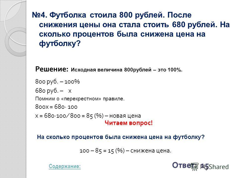 4. Футболка стоила 800 рублей. После снижения цены она стала стоить 680 рублей. На сколько процентов была снижена цена на футболку? Решение: Исходная величина 800рублей – это 100%. 800 руб. – 100% 680 руб. – x Помним о «перекрестном» правиле. 800x =