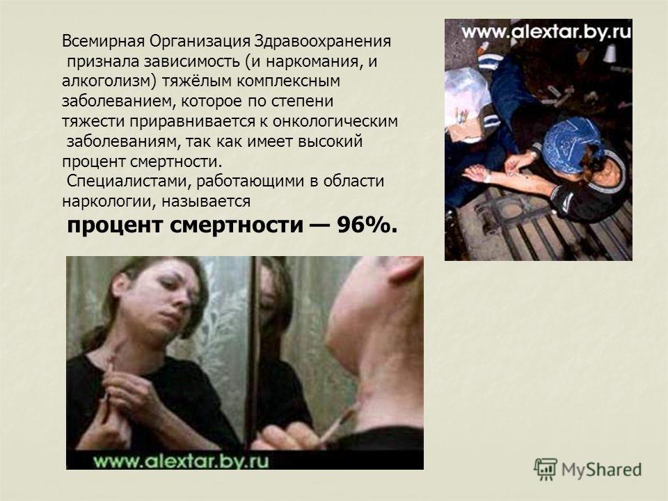 Всемирная Организация Здравоохранения признала зависимость (и наркомания, и алкоголизм) тяжёлым комплексным заболеванием, которое по степени тяжести приравнивается к онкологическим заболеваниям, так как имеет высокий процент смертности. Специалистами