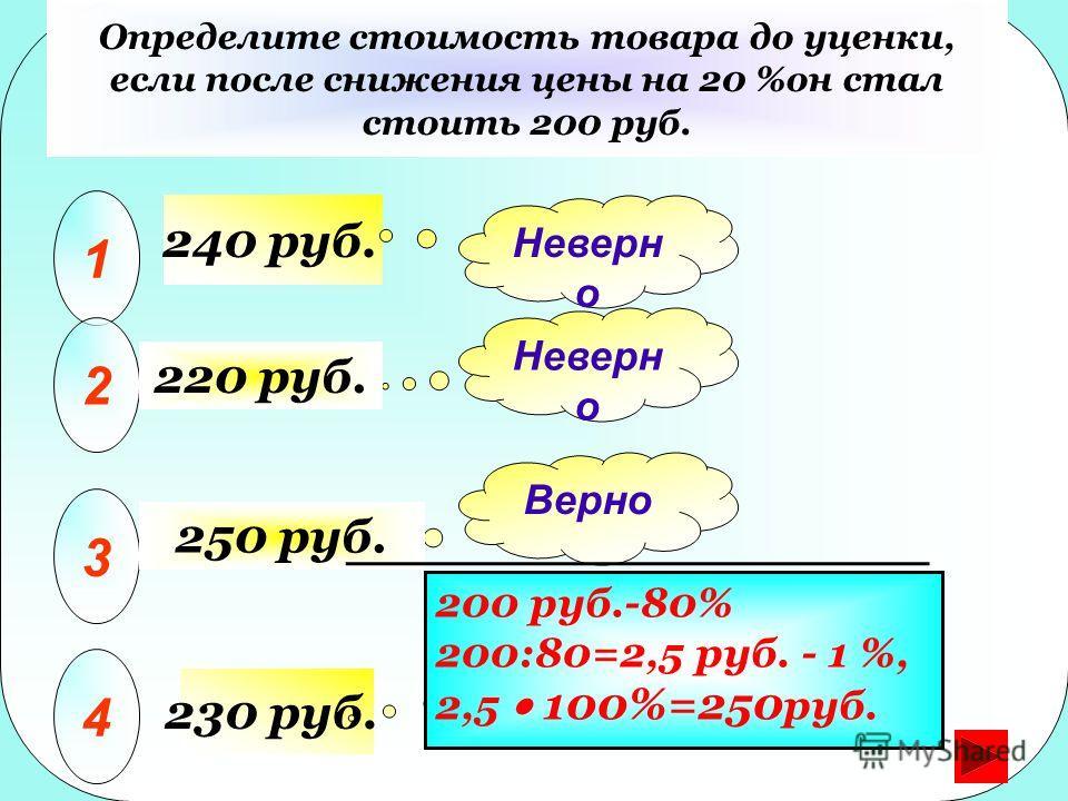 230 руб. 30% Определите стоимость товара до уценки, если после снижения цены на 20 %он стал стоить 200 руб. 1 2 3 4 Неверн о Верно Неверн о 220 руб. 250 руб. 200 руб.-80% 200:80=2,5 руб. - 1 %, 2,5 100%=250 руб. 240 руб.