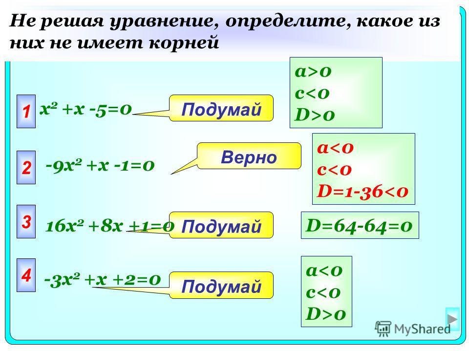 1 x 2 +x -5=0 2 3 4 Подумай Верно Не решая уравнение, определите, какое из них не имеет корней D=64-64=0 a>0 c0 a