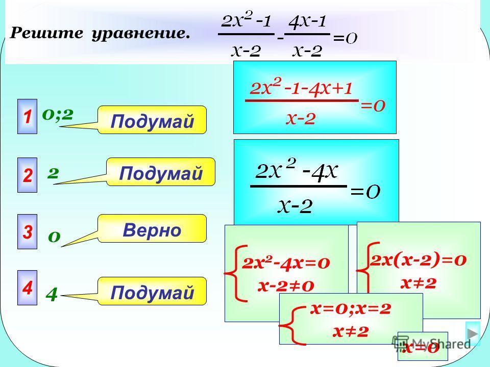 1 0;20;2 2 3 4 Подумай Верно Подумай Решите уравнение. 2 0 4 2x 2 -1-4x+1 x-2 =0 2x 2 -4x=0 x-20 2x(x-2)=0 x2 x=0;x=2 x2 x=0