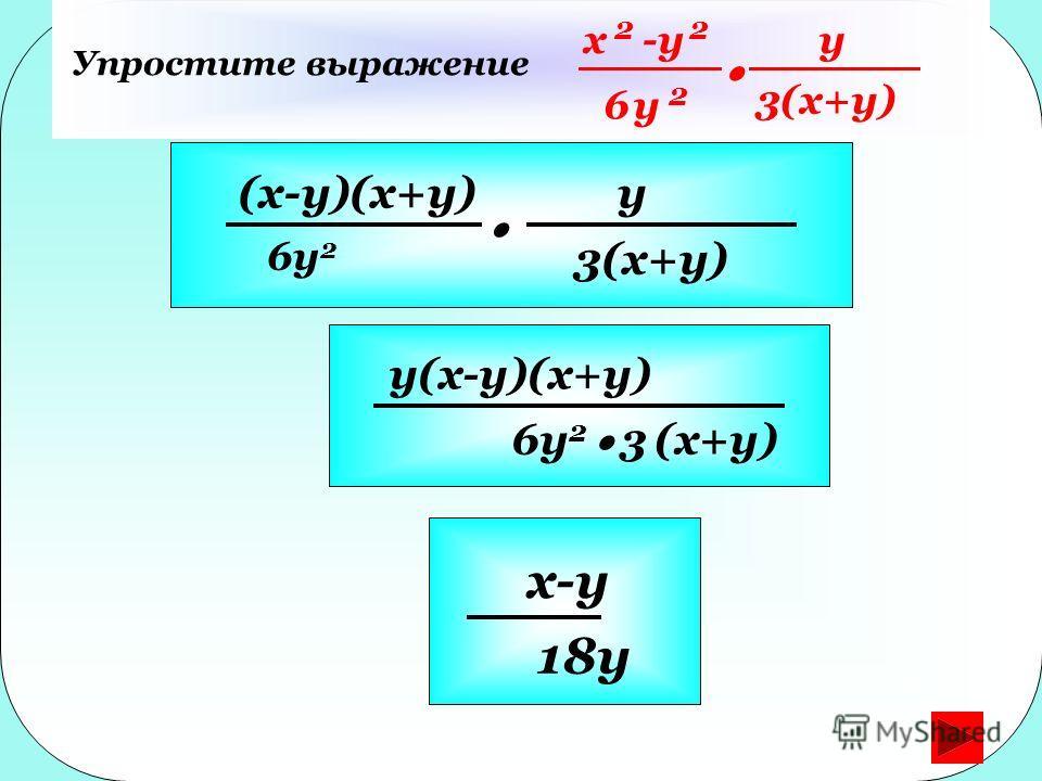 Упростите выражение (x-y)(x+y) 6y 2 y 3(x+y) y(x-y)(x+y) 6y 2 3 (x+y) x 2 -y 2 6y 2 y 3(x+y) x-y 18y