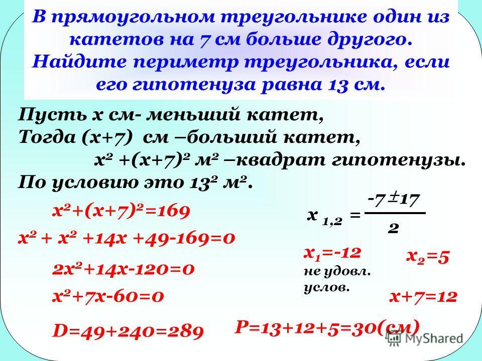 В прямоугольном треугольнике один из катетов на 7 см больше другого. Найдите периметр треугольника, если его гипотенуза равна 13 см. Пусть x см- меньший катет, Тогда (x+7) см –больший катет, x 2 +(x+7) 2 м 2 –квадрат гипотенузы. По условию это 13 2 м