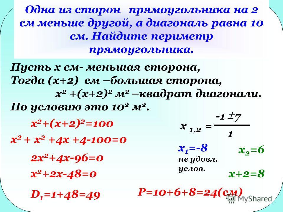 Одна из сторон прямоугольника на 2 см меньше другой, а диагональ равна 10 см. Найдите периметр прямоугольника. Пусть x см- меньшая сторона, Тогда (x+2) см –большая сторона, x 2 +(x+2) 2 м 2 –квадрат диагонали. По условию это 10 2 м 2. x 2 +(x+2) 2 =1