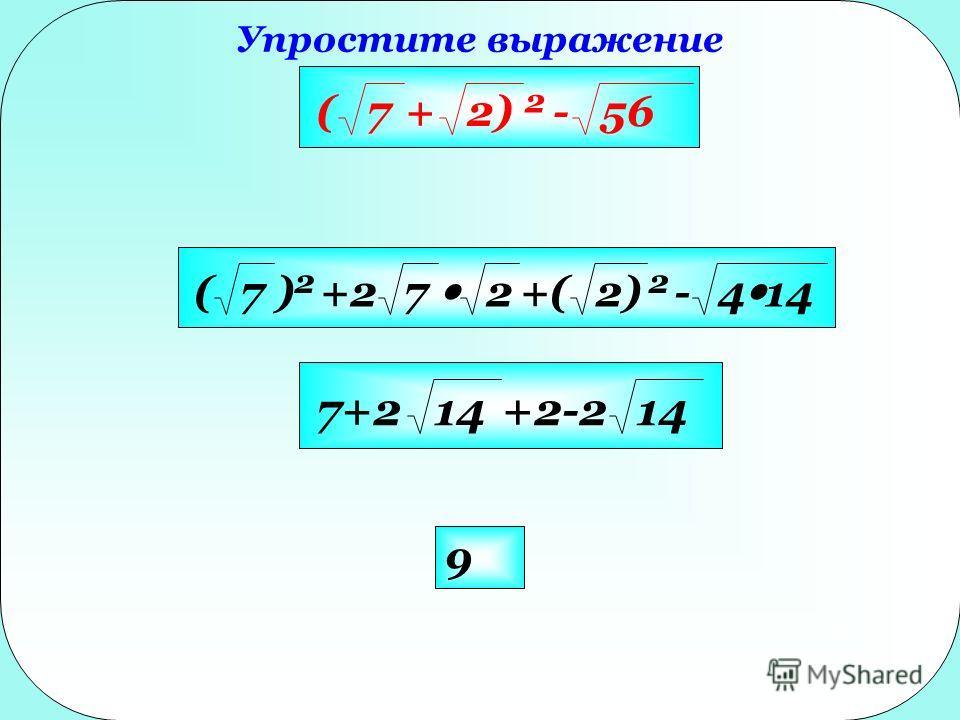 Упростите выражение 9 (7+2) 2 -56 (7) 2 +27 2+(2) 2 -4 14 7+214+2-214