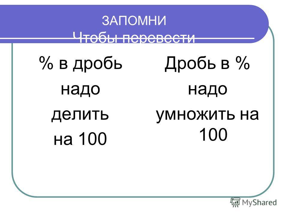 ЗАПОМНИ Чтобы перевести % в дробь надо делить на 100 Дробь в % надо умножить на 100