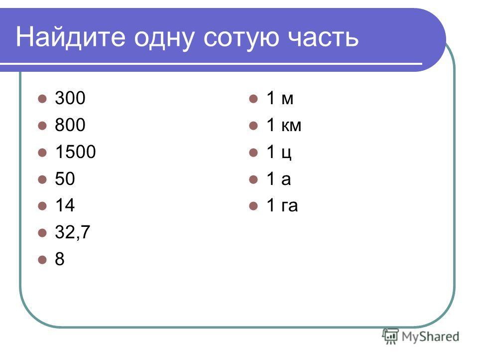 Найдите одну сотую часть 300 800 1500 50 14 32,7 8 1 м 1 км 1 ц 1 а 1 га