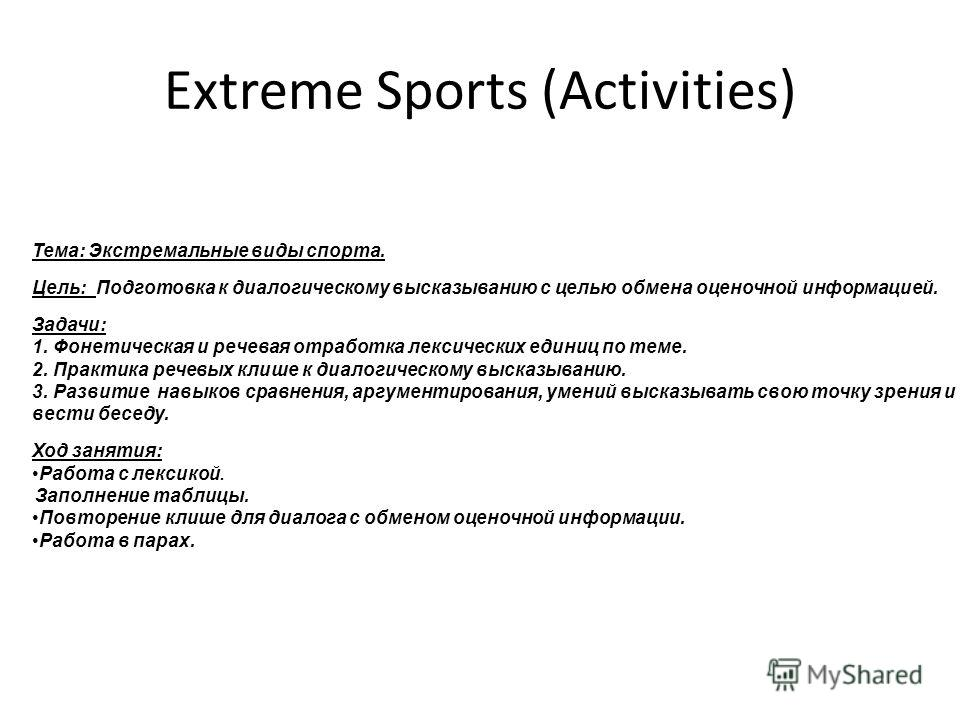 Extreme Sports (Activities) Тема: Экстремальные виды спорта. Цель: Подготовка к диалогическому высказыванию с целью обмена оценочной информацией. Задачи: 1. Фонетическая и речевая отработка лексических единиц по теме. 2. Практика речевых клише к диал
