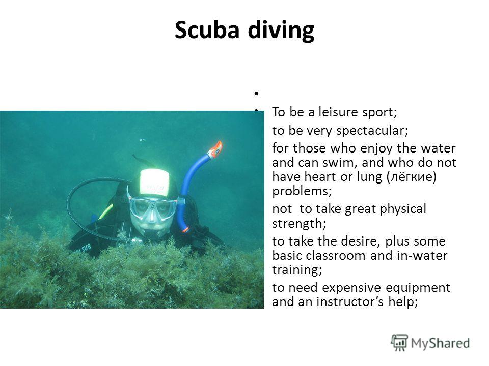 Scuba diving To be a leisure sport; to be very spectacular; for those who enjoy the water and can swim, and who do not have heart or lung (лёгкие) problems; not to take great physical strength; to take the desire, plus some basic classroom and in-wat
