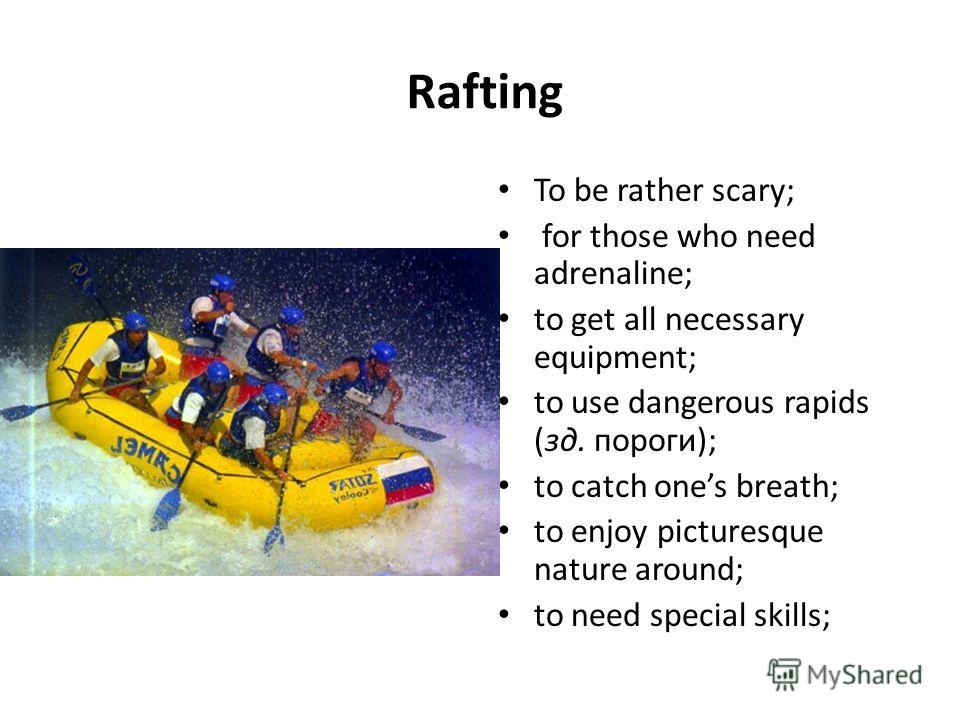 Rafting To be rather scary; for those who need adrenaline; to get all necessary equipment; to use dangerous rapids (зд. пороги); to catch ones breath; to enjoy picturesque nature around; to need special skills;