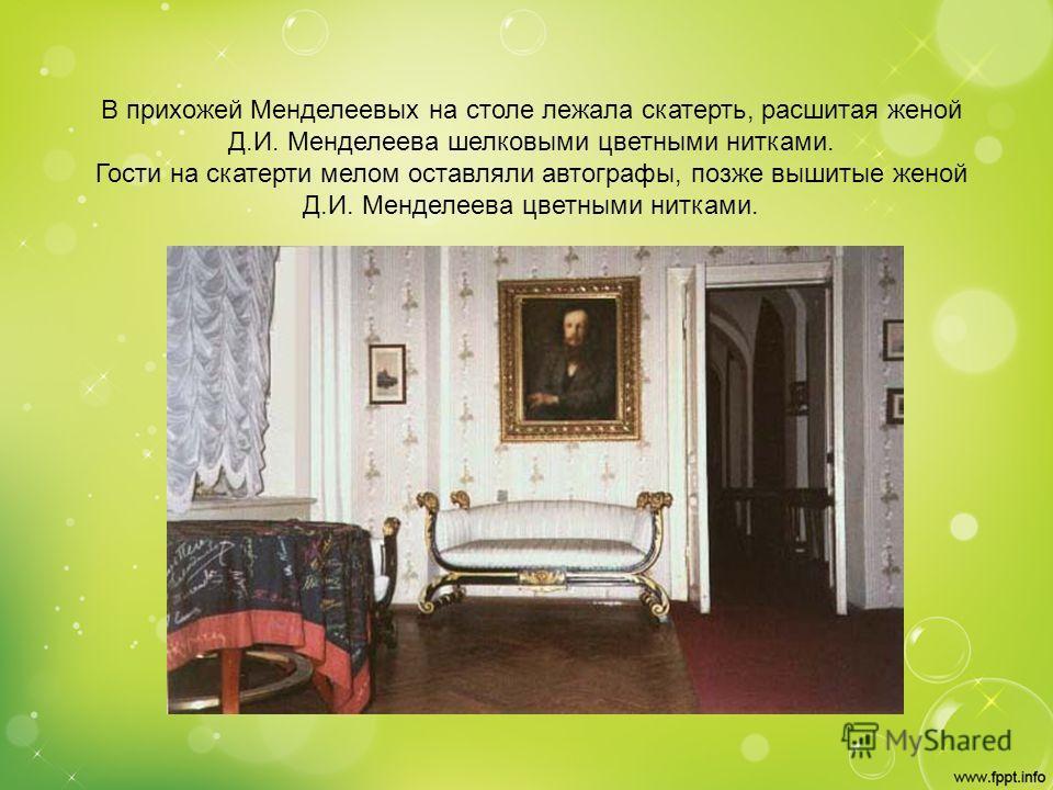 В прихожей Менделеевых на столе лежала скатерть, расшитая женой Д.И. Менделеева шелковыми цветными нитками. Гости на скатерти мелом оставляли автографы, позже вышитые женой Д.И. Менделеева цветными нитками.