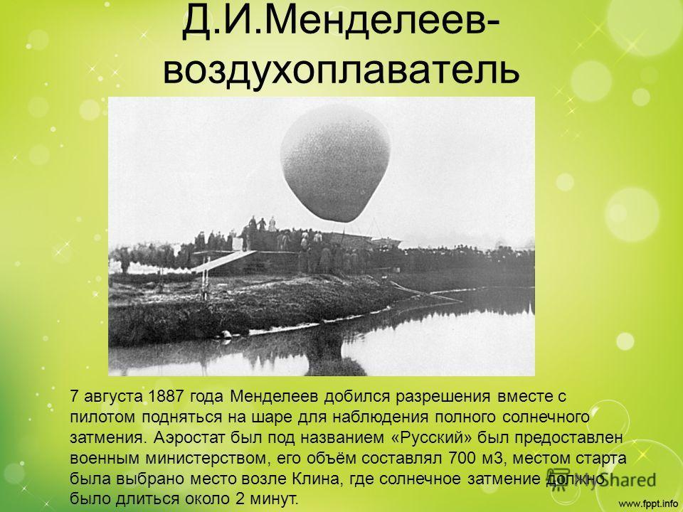 Д.И.Менделеев- воздухоплаватель 7 августа 1887 года Менделеев добился разрешения вместе с пилотом подняться на шаре для наблюдения полного солнечного затмения. Аэростат был под названием «Русский» был предоставлен военным министерством, его объём сос