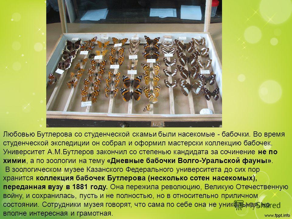 Любовью Бутлерова со студенческой скамьи были насекомые - бабочки. Во время студенческой экспедиции он собрал и оформил мастерски коллекцию бабочек. Университет А.М.Бутлеров закончил со степенью кандидата за сочинение не по химии, а по зоологии на те