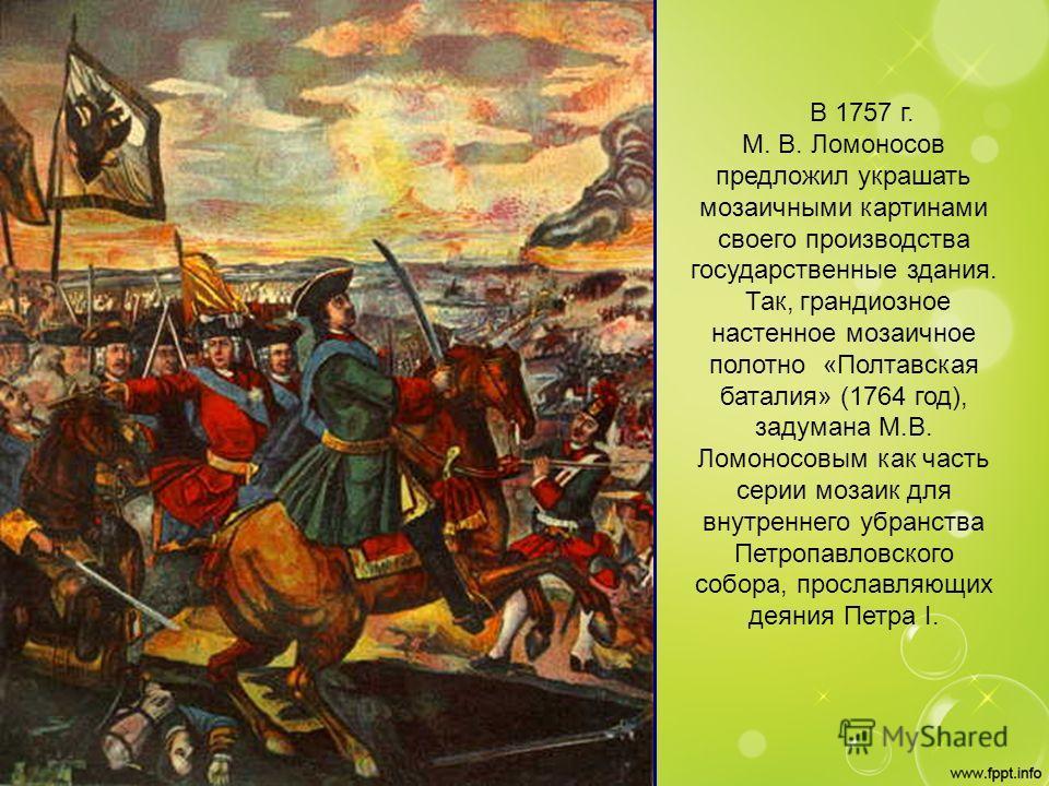 В 1757 г. М. В. Ломоносов предложил украшать мозаичными картинами своего производства государственные здания. Так, грандиозное настенное мозаичное полотно «Полтавская баталия» (1764 год), задумана М.В. Ломоносовым как часть серии мозаик для внутренне