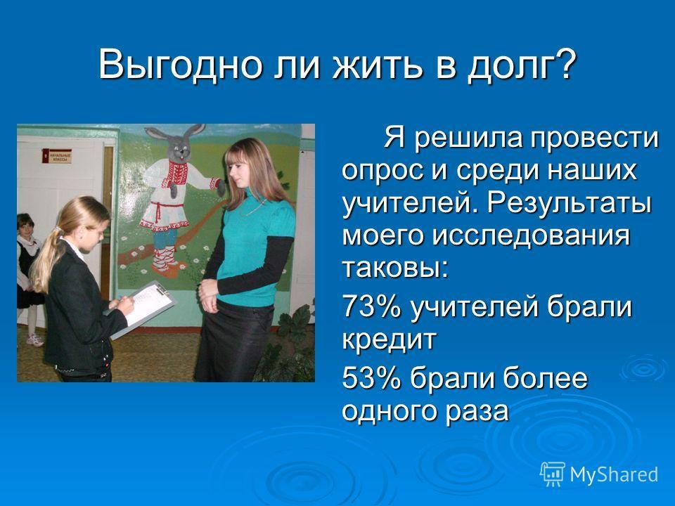 Я решила провести опрос и среди наших учителей. Результаты моего исследования таковы: 73% учителей брали кредит 53% брали более одного раза