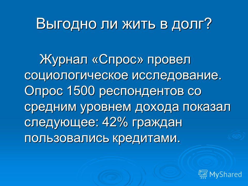 Выгодно ли жить в долг? Журнал «Спрос» провел социологическое исследование. Опрос 1500 респондентов со средним уровнем дохода показал следующее: 42% граждан пользовались кредитами.