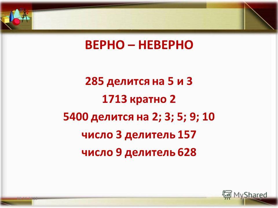 ВЕРНО – НЕВЕРНО 285 делится на 5 и 3 1713 кратно 2 5400 делится на 2; 3; 5; 9; 10 число 3 делитель 157 число 9 делитель 628 29.11.20134