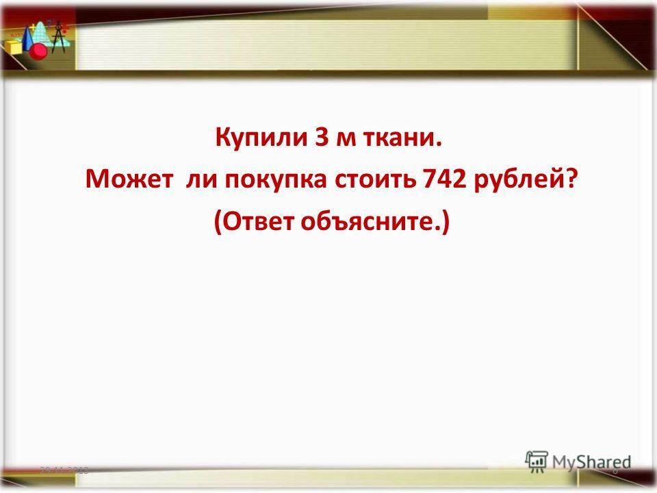 Купили 3 м ткани. Может ли покупка стоить 742 рублей? (Ответ объясните.) 29.11.20136