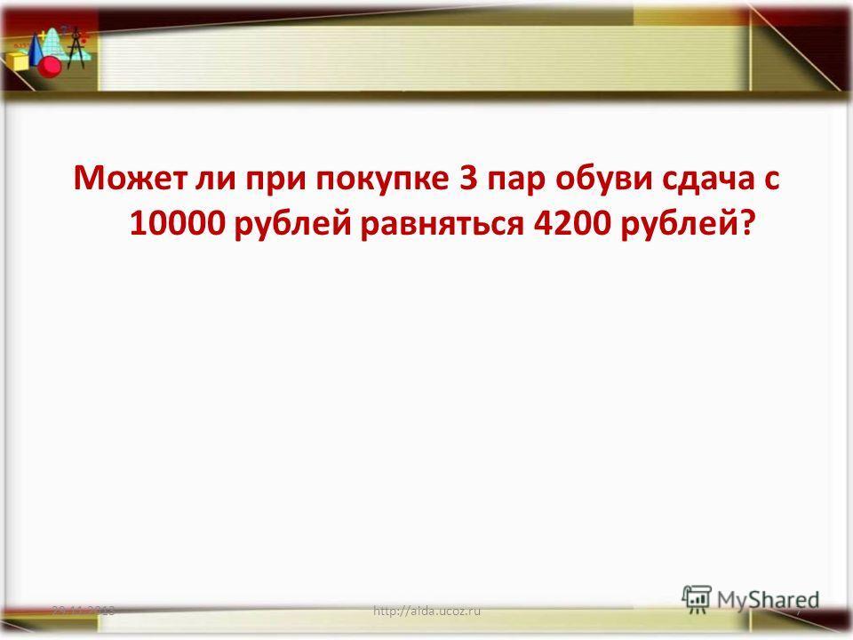 Может ли при покупке 3 пар обуви сдача с 10000 рублей равняться 4200 рублей? 29.11.2013http://aida.ucoz.ru7