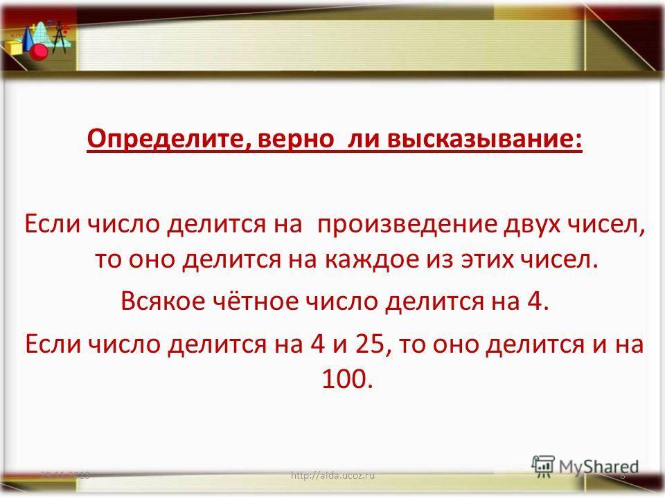 Определите, верно ли высказывание: Если число делится на произведение двух чисел, то оно делится на каждое из этих чисел. Всякое чётное число делится на 4. Если число делится на 4 и 25, то оно делится и на 100. 29.11.2013http://aida.ucoz.ru8