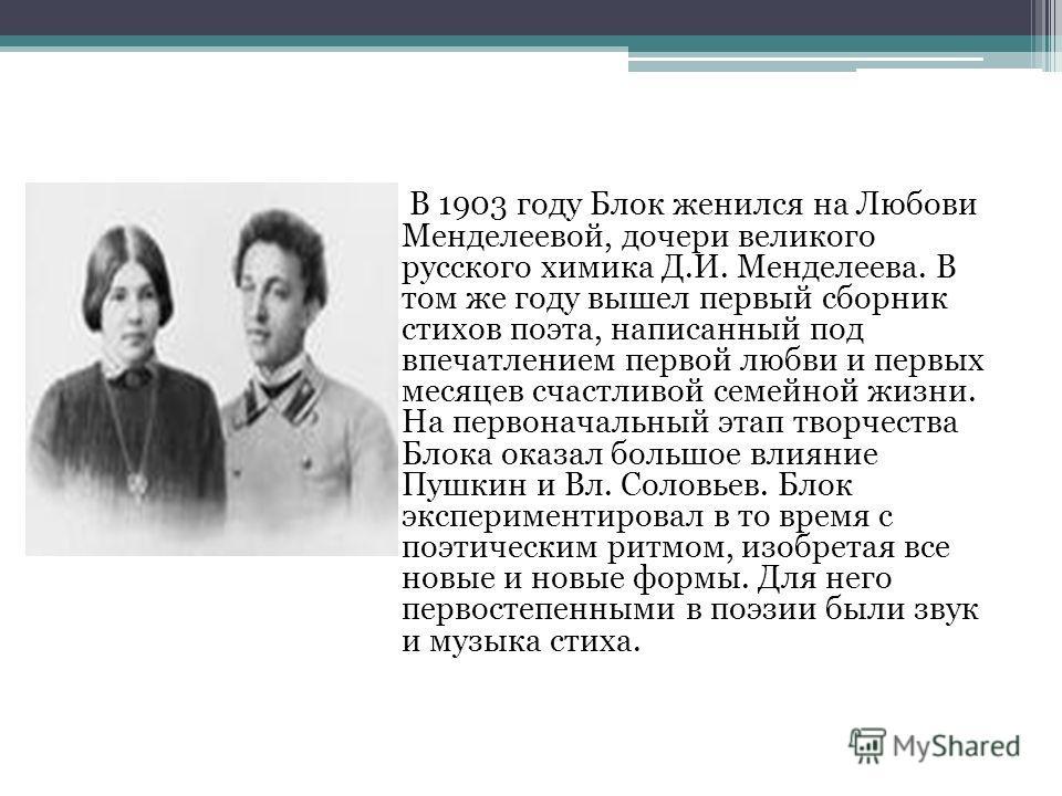 В 1903 году Блок женился на Любови Менделеевой, дочери великого русского химика Д.И. Менделеева. В том же году вышел первый сборник стихов поэта, написанный под впечатлением первой любви и первых месяцев счастливой семейной жизни. На первоначальный э