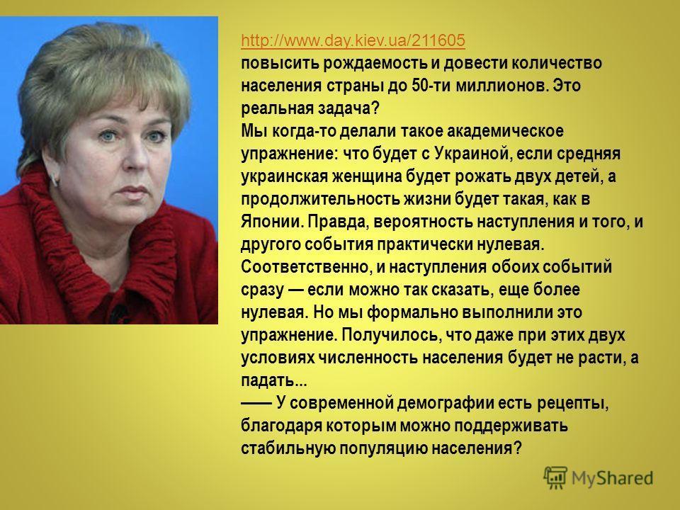 http://www.day.kiev.ua/211605 повысить рождаемость и довести количество населения страны до 50-ти миллионов. Это реальная задача? Мы когда-то делали такое академическое упражнение: что будет с Украиной, если средняя украинская женщина будет рожать дв