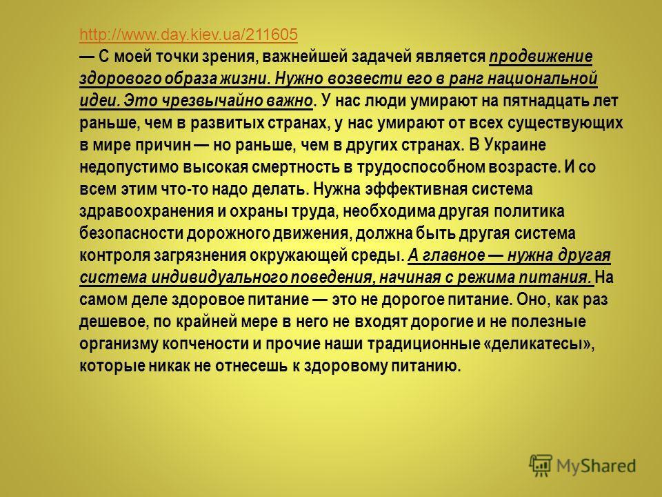 http://www.day.kiev.ua/211605 С моей точки зрения, важнейшей задачей является продвижение здорового образа жизни. Нужно возвести его в ранг национальной идеи. Это чрезвычайно важно. У нас люди умирают на пятнадцать лет раньше, чем в развитых странах,