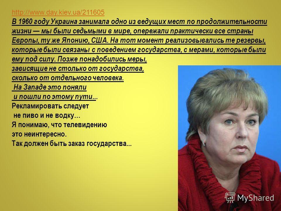 http://www.day.kiev.ua/211605 В 1960 году Украина занимала одно из ведущих мест по продолжительности жизни мы были седьмыми в мире, опережали практически все страны Европы, ту же Японию, США. На тот момент реализовывались те резервы, которые были свя