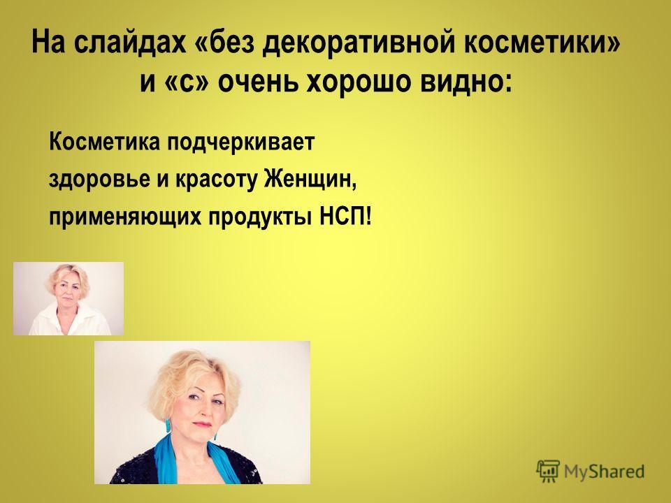 На слайдах «без декоративной косметики» и «с» очень хорошо видно: Косметика подчеркивает здоровье и красоту Женщин, применяющих продукты НСП!