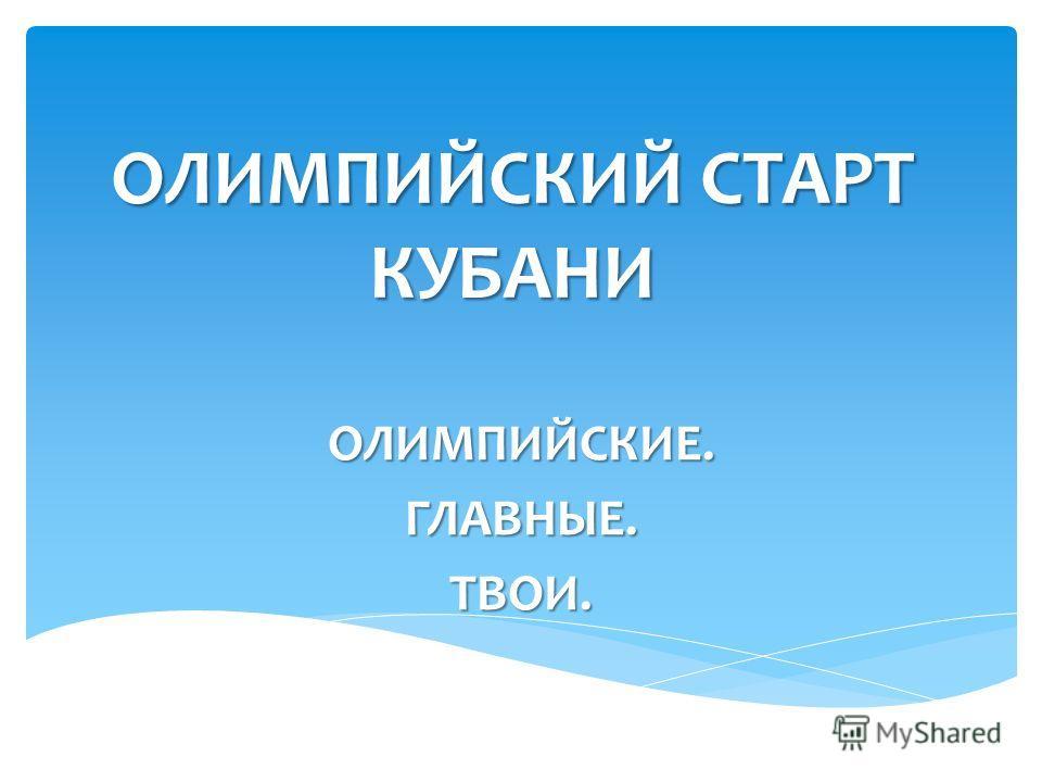 ОЛИМПИЙСКИЙ СТАРТ КУБАНИ ОЛИМПИЙСКИЕ.ГЛАВНЫЕ.ТВОИ.