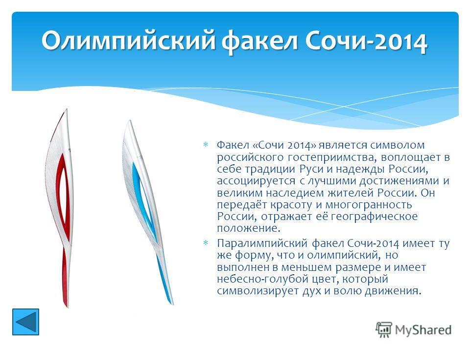 Факел «Сочи 2014» является символом российского гостеприимства, воплощает в себе традиции Руси и надежды России, ассоциируется с лучшими достижениями и великим наследием жителей России. Он передаёт красоту и многогранность России, отражает её географ
